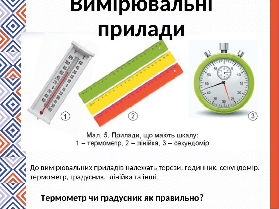 Вимірювальні прилади До вимірювальних приладів належать терези, годинник, секундомір, термометр, градусник, лінійка та інші. Термометр чи градусник...