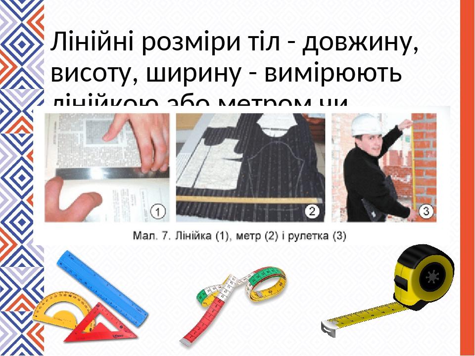 Лінійні розміри тіл - довжину, висоту, ширину - вимірюють лінійкою або метром чи рулеткою