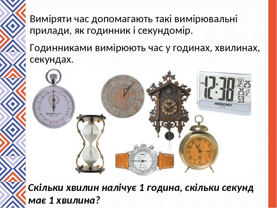 Виміряти час допомагають такі вимірювальні прилади, як годинник і секундомір. Годинниками вимірюють час у годинах, хвилинах, секундах. Скільки хвил...