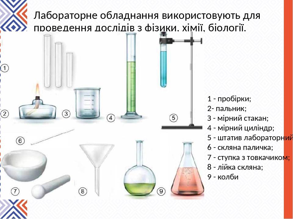 Лабораторне обладнання використовують для проведення дослідів з фізики, хімії, біології. 1 - пробірки; 2- пальник; З - мірний стакан; 4 - мірний ци...