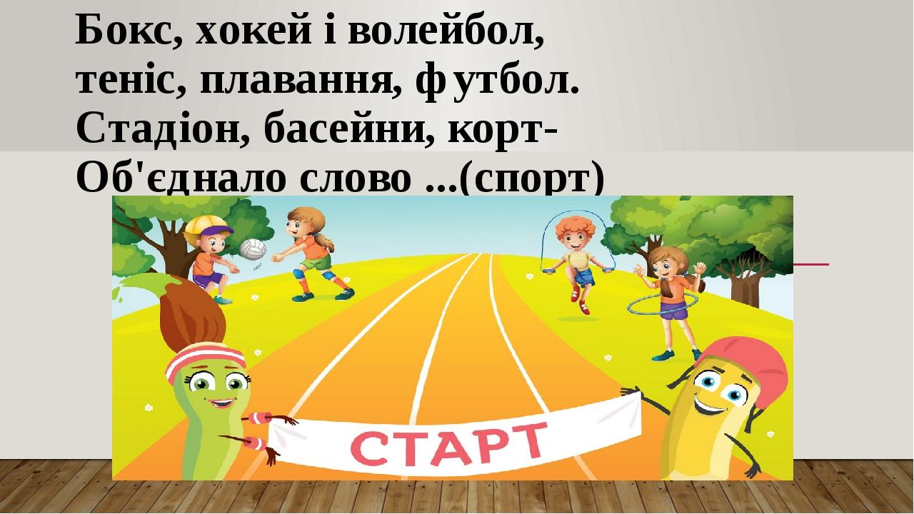 Бокс, хокей і волейбол, теніс, плавання, футбол. Стадіон, басейни, корт- Об'єднало слово ...(спорт)