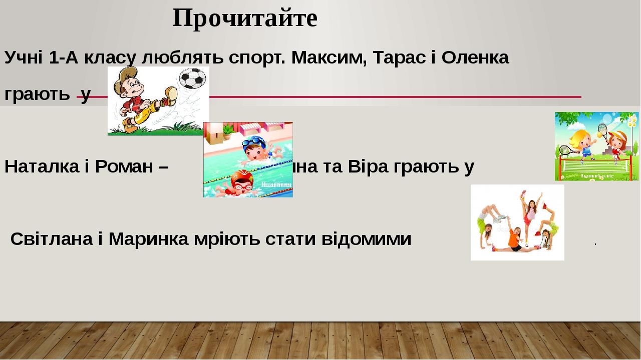Прочитайте Учні 1-А класу люблять спорт. Максим, Тарас і Оленка грають у . Наталка і Роман – . Ірина та Віра грають у Світлана і Маринка мріють ста...