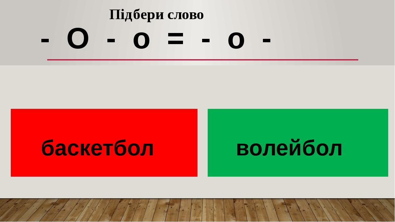 Підбери слово - О - о = - о - баскетбол волейбол
