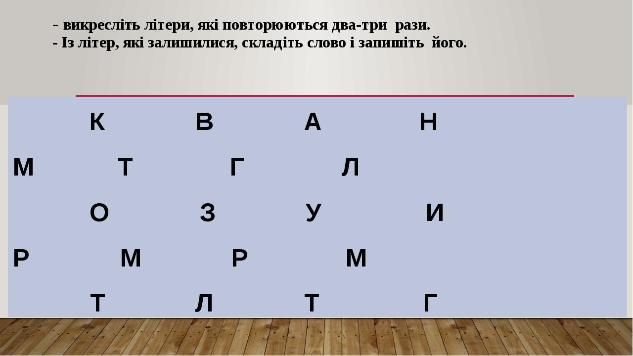 - викресліть літери, які повторюються два-три рази. - Із літер, які залишилися, складіть слово і запишіть його. К В А Н М Т Г Л О З У И Р М Р М Т Л...