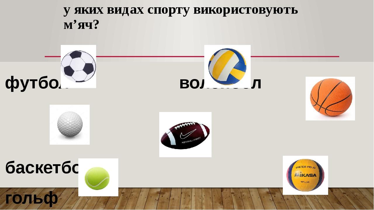 у яких видах спорту використовують м'яч? футбол волейбол баскетбол гольф регбі теніс водне поло