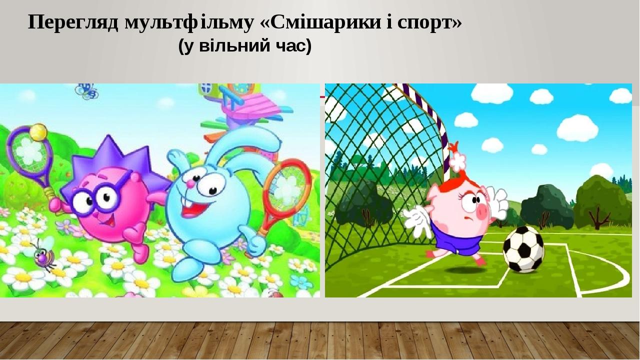 Перегляд мультфільму «Смішарики і спорт» (у вільний час)