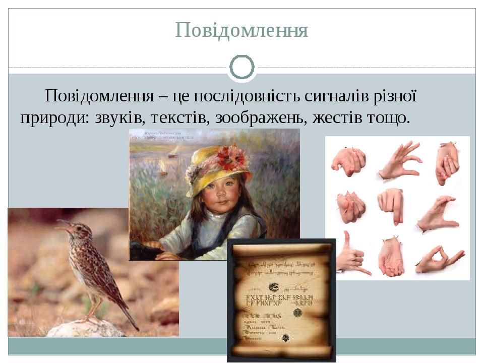 Повідомлення Повідомлення – це послідовність сигналів різної природи: звуків, текстів, зоображень, жестів тощо.