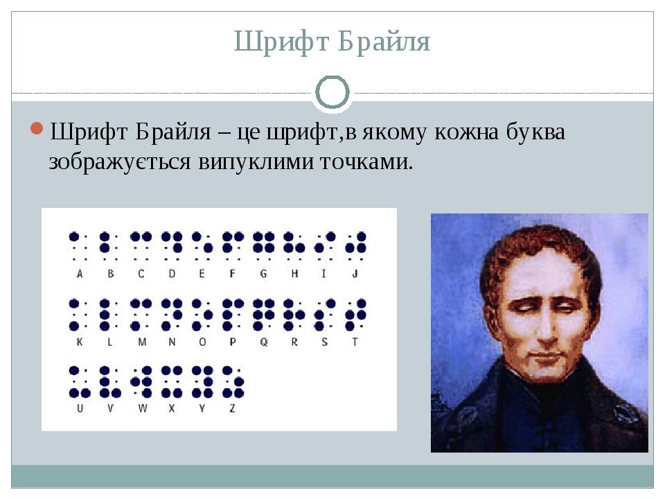 Шрифт Брайля Шрифт Брайля – це шрифт,в якому кожна буква зображується випуклими точками.