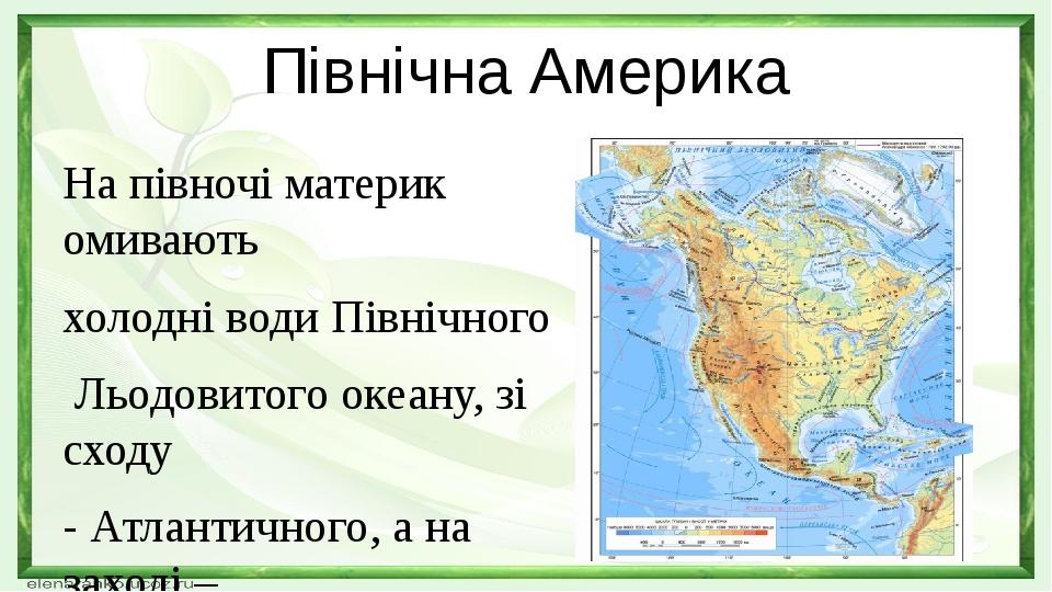 Північна Америка На півночі материк омивають холодні води Північного Льодовитого океану, зі сходу - Атлантичного, а на заході – Тихого океану. Від ...