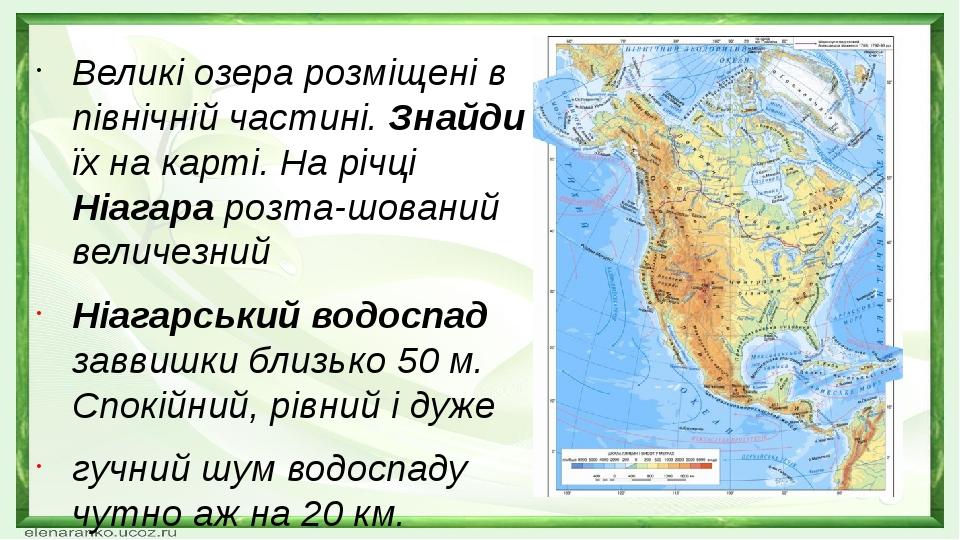 Великі озера розміщені в північній частині. Знайди їх на карті. На річці Ніагара розта-шований величезний Ніагарський водоспад заввишки близько 50 ...
