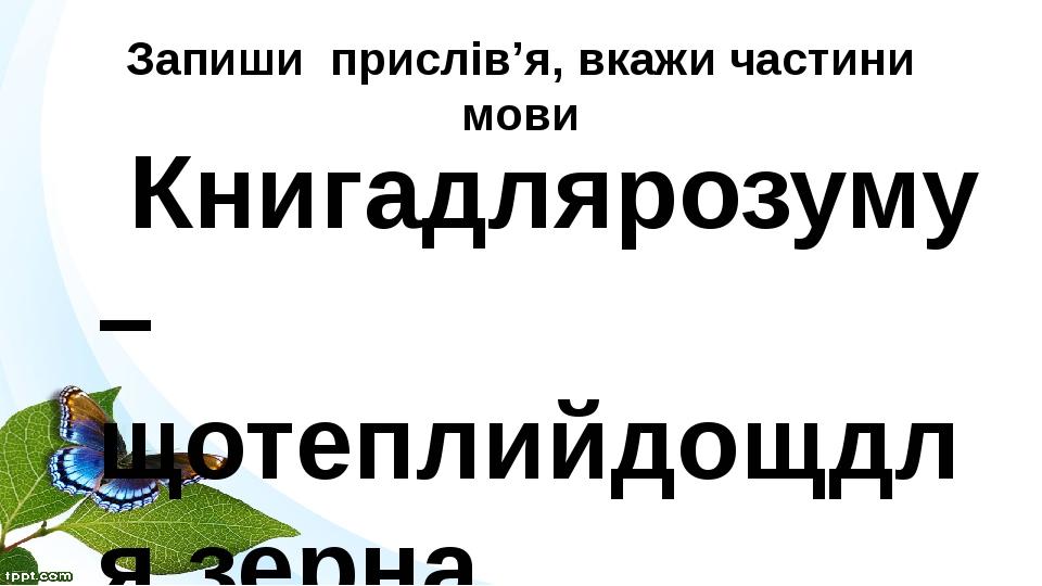 Запиши прислів'я, вкажи частини мови Книгадлярозуму – щотеплийдощдля зерна.