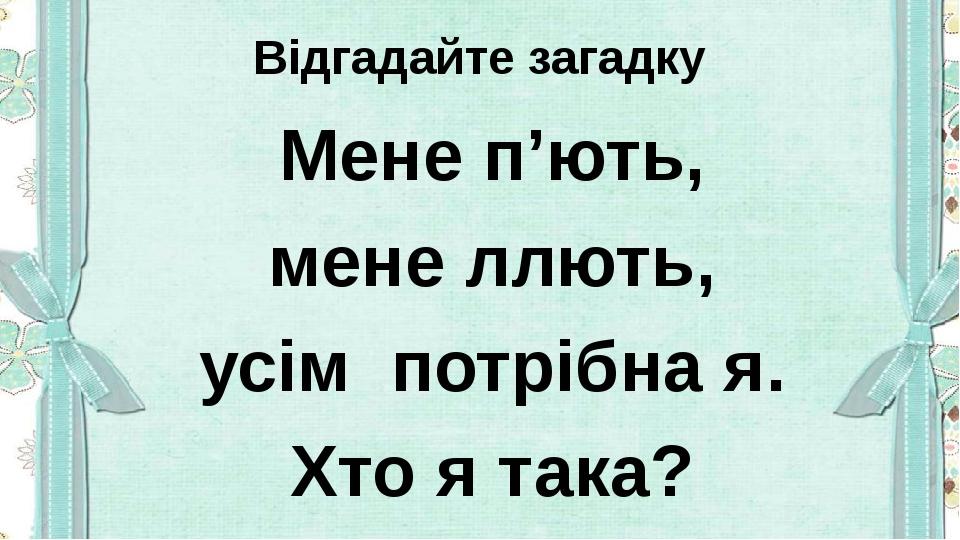 Відгадайте загадку Мене п'ють, мене ллють, усім потрібна я. Хто я така?