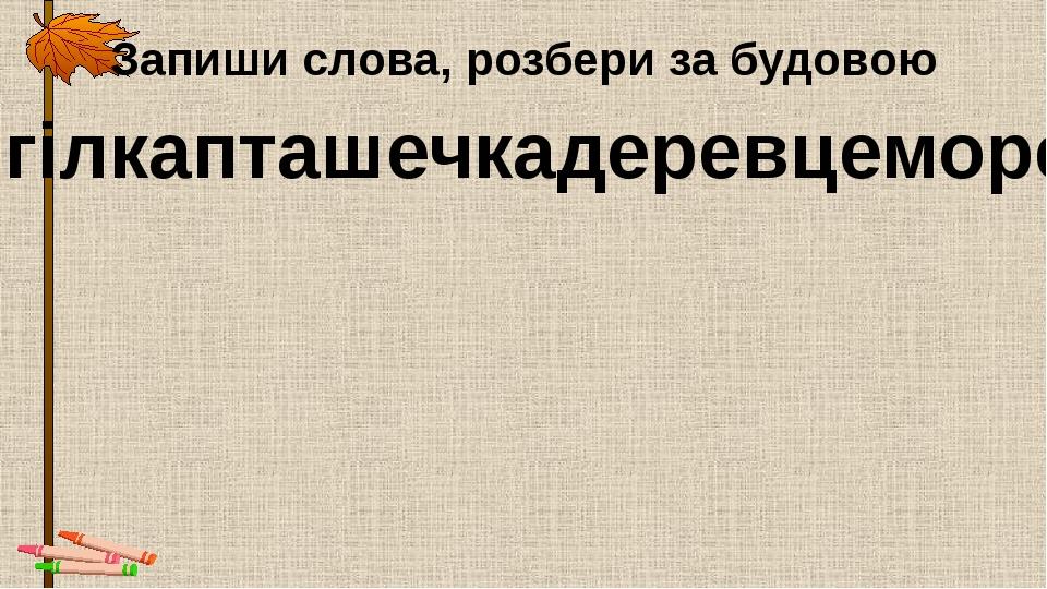 Запиши слова, розбери за будовою гілкапташечкадеревцеморе