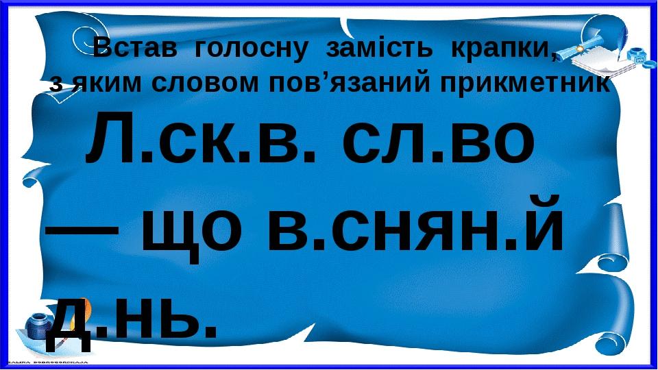 Встав голосну замість крапки, з яким словом пов'язаний прикметник Л.ск.в. сл.во — що в.снян.й д.нь.