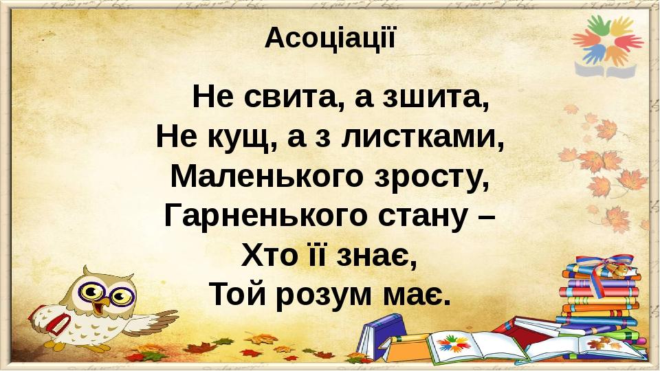 Асоціації Не свита, а зшита, Не кущ, а з листками, Маленького зросту, Гарненького стану – Хто її знає, Той розум має.