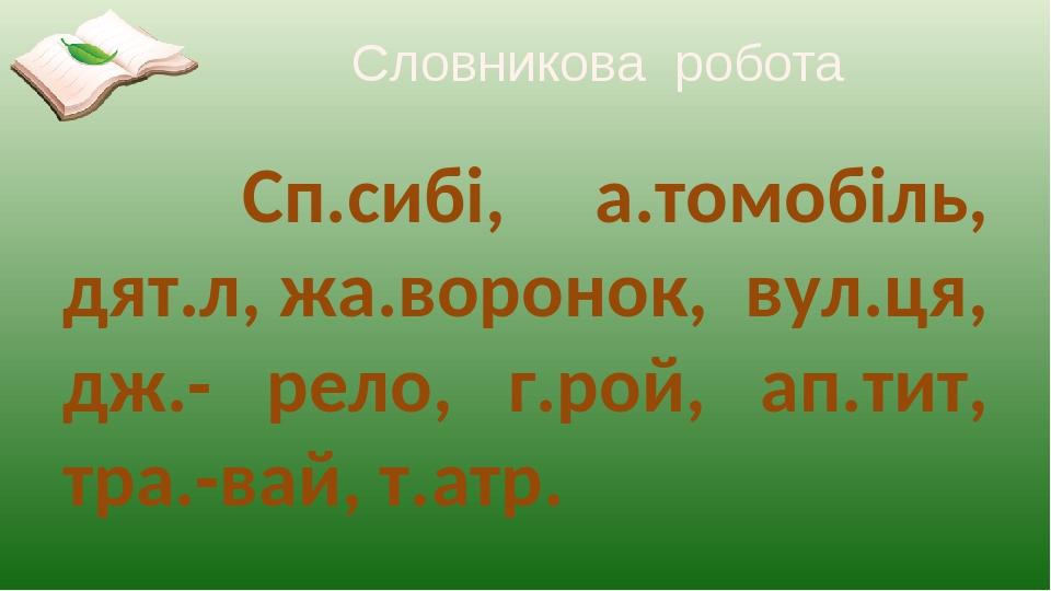 Словникова робота Сп.сибі, а.томобіль, дят.л, жа.воронок, вул.ця, дж.- рело, г.рой, ап.тит, тра.-вай, т.атр.