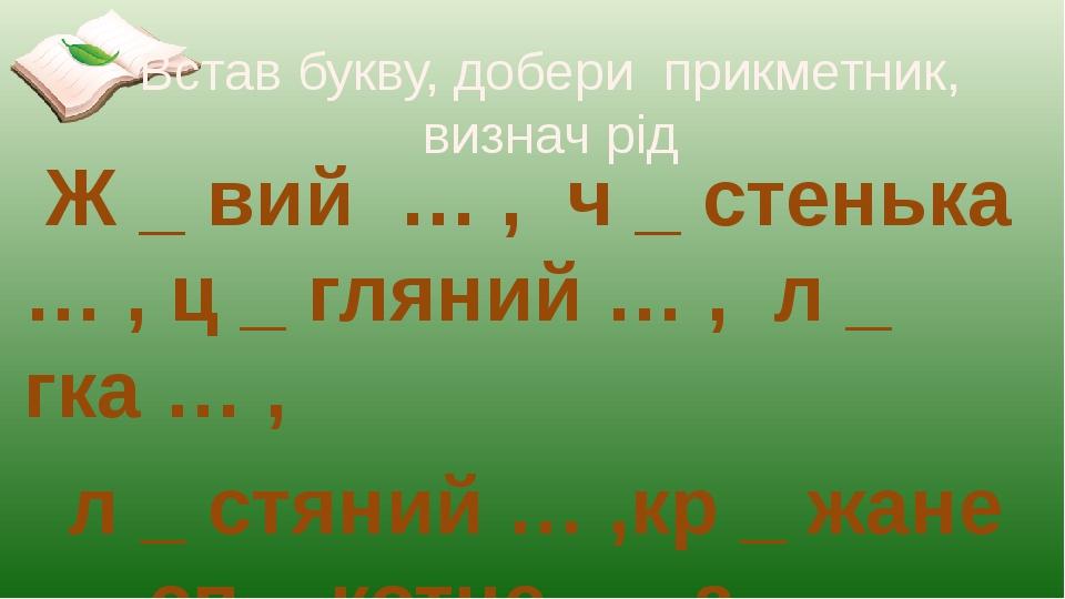 Встав букву, добери прикметник, визнач рід Ж _ вий … , ч _ стенька … , ц _ гляний … , л _ гка … , л _ стяний … ,кр _ жане …, сп _ котне …, з _ рнов...