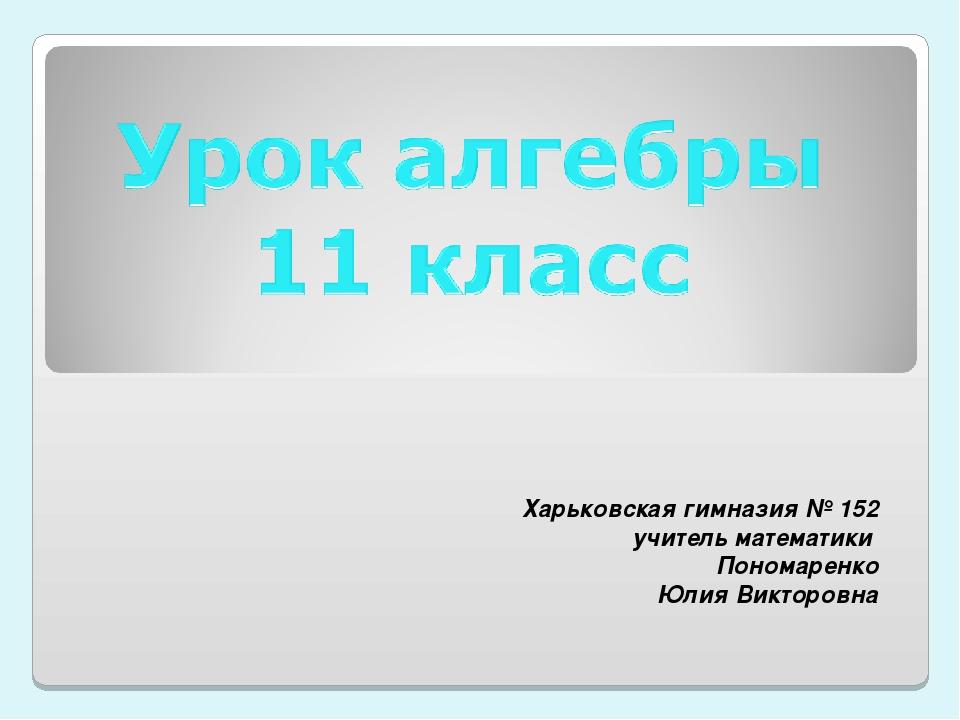 Харьковская гимназия № 152 учитель математики Пономаренко Юлия Викторовна