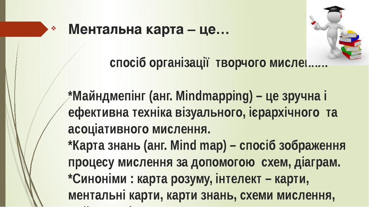 Ментальна карта – це… спосіб організації творчого мислення. *Майндмепінг (анг. Mindmapping) – це зручна і ефективна техніка візуального, ієрархічно...