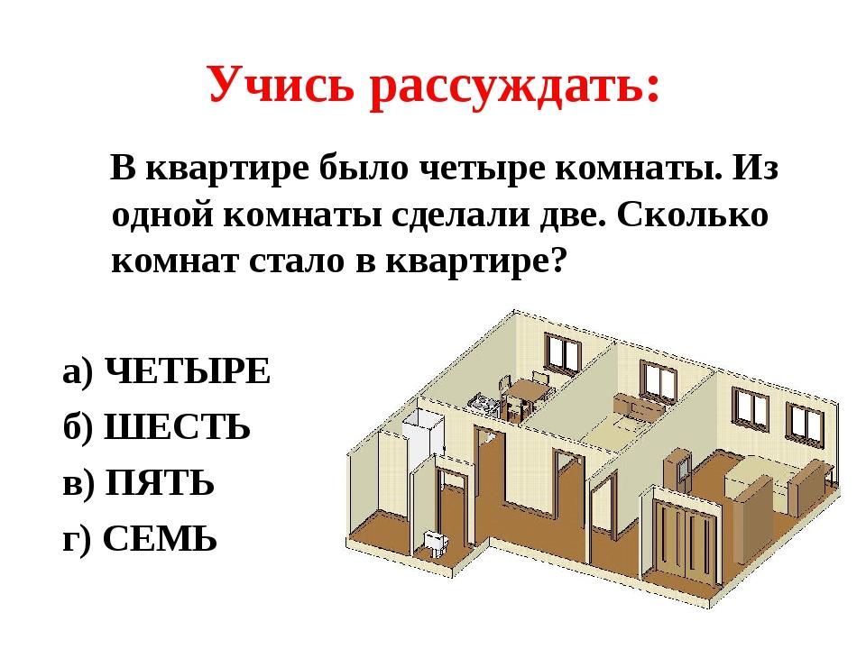 Учись рассуждать: В квартире было четыре комнаты. Из одной комнаты сделали две. Сколько комнат стало в квартире? а) ЧЕТЫРЕ б) ШЕСТЬ в) ПЯТЬ г) СЕМЬ