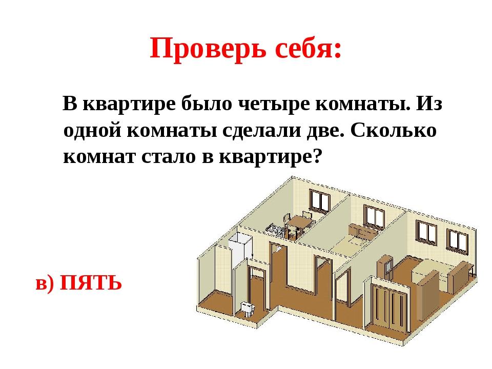 Проверь себя: В квартире было четыре комнаты. Из одной комнаты сделали две. Сколько комнат стало в квартире? в) ПЯТЬ