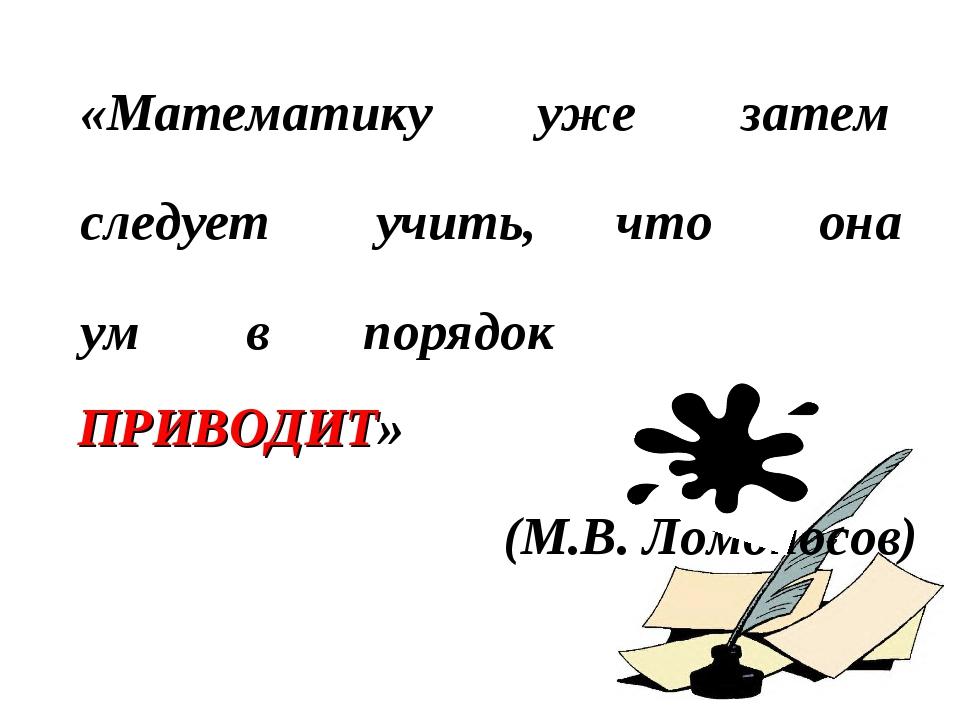 «Математику уже затем следует учить, что она ум в порядок ПРИВОДИТ» (М.В. Ломоносов)