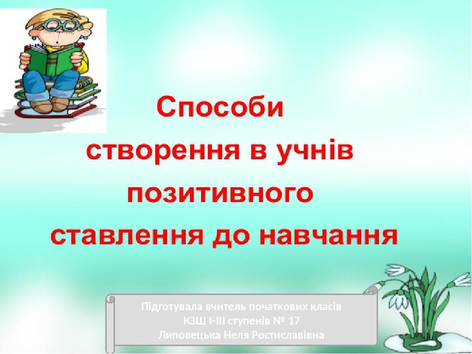 Підготувала вчитель початкових класів КЗШ І-ІІІ ступенів № 17 Липовецька Неля Ростиславівна