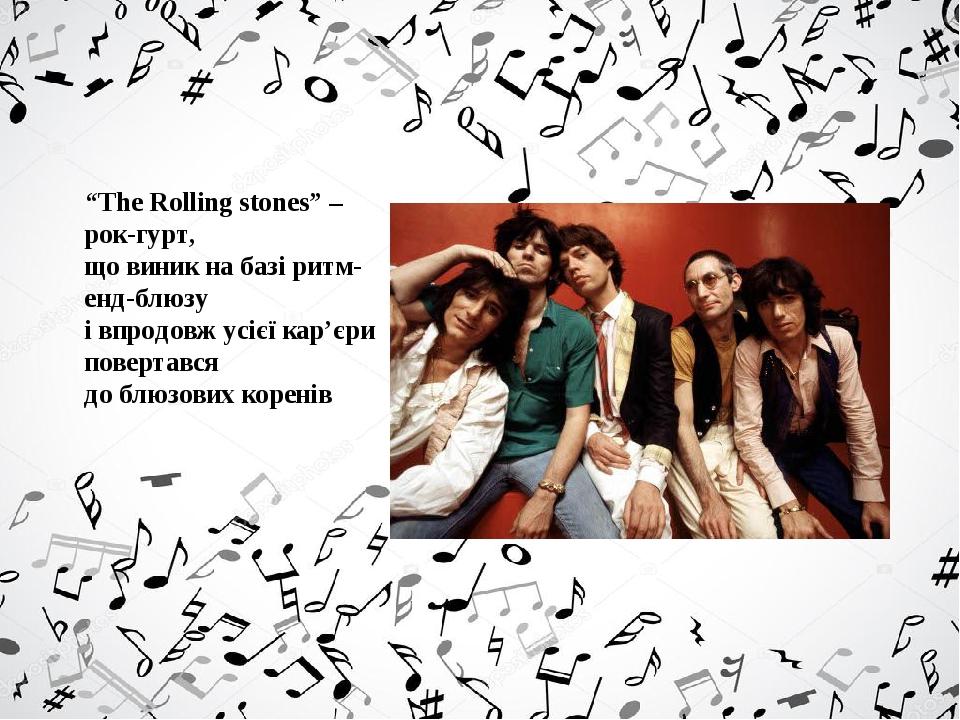 """""""The Rolling stones"""" – рок-гурт, що виник на базі ритм-енд-блюзу і впродовж усієї кар'єри повертався до блюзових коренів"""