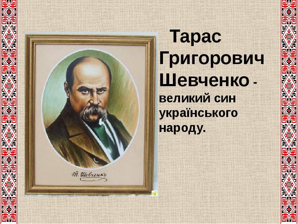 Тарас Григорович Шевченко - великий син українського народу.