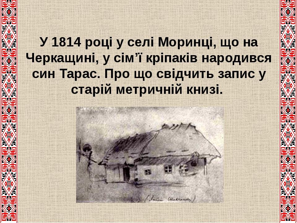 У 1814 році у селі Моринці, що на Черкащині, у сім'ї кріпаків народився син Тарас. Про що свідчить запис у старій метричній книзі.