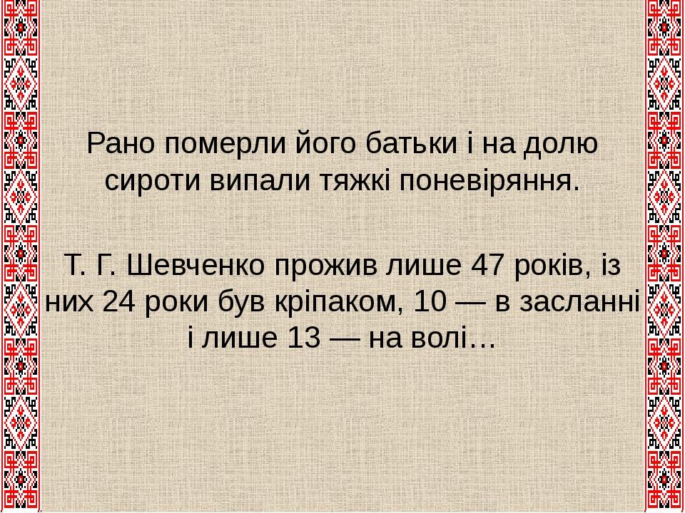 Рано померли його батьки і на долю сироти випали тяжкі поневіряння. Т. Г. Шевченко прожив лише 47 років, із них 24 роки був кріпаком, 10 — в заслан...