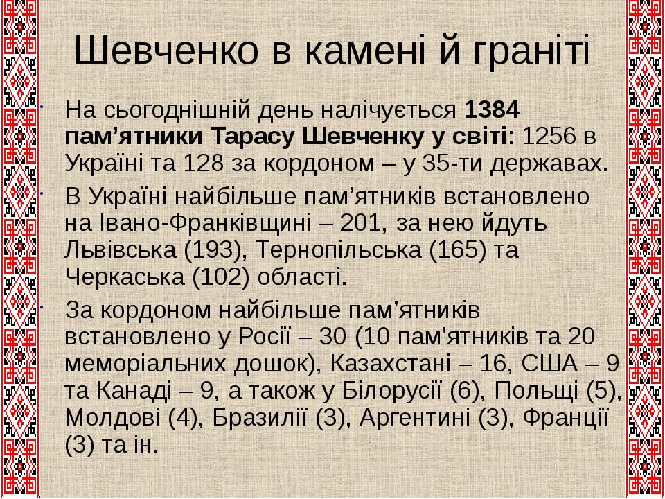 Шевченко в камені й граніті На сьогоднішній день налічується 1384 пам'ятники Тарасу Шевченку у світі: 1256 в Україні та 128 за кордоном – у 35-ти д...