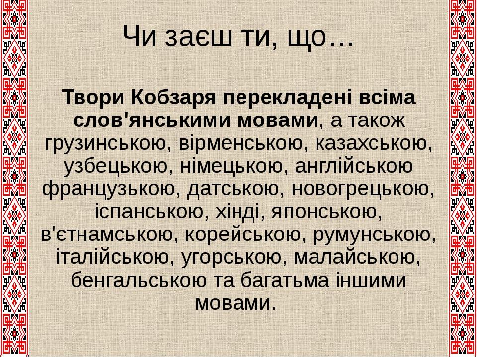 Чи заєш ти, що… Твори Кобзаря перекладені всіма слов'янськими мовами, а також грузинською, вірменською, казахською, узбецькою, німецькою, англійськ...
