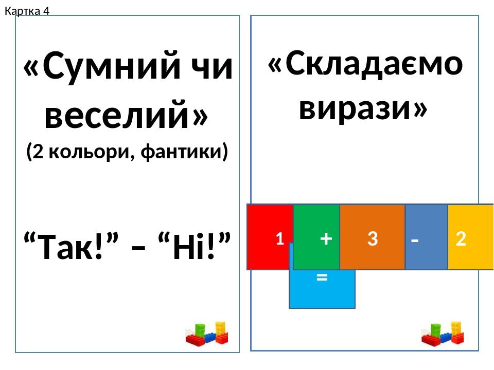 """«Сумний чи веселий» (2 кольори, фантики) """"Так!"""" – """"Ні!"""" «Складаємо вирази» 1 = 2 - + 3 Картка 4"""