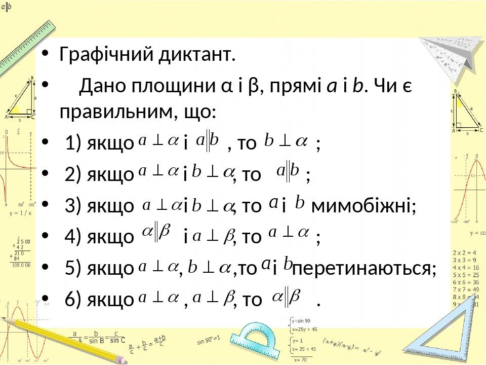 Графічний диктант. Дано площини α і β, прямі а і b. Чи є правильним, що: 1) якщо і , то ; 2) якщо і , то ; 3) якщо і , то і мимобіжні; 4) якщо і , ...