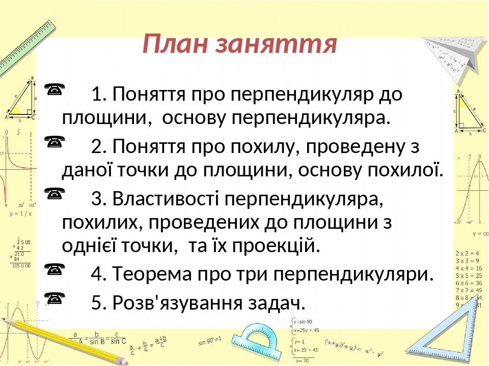 План заняття 1. Поняття про перпендикуляр до площини, основу перпендикуляра. 2. Поняття про похилу, проведену з даної точки до площини, основу похи...
