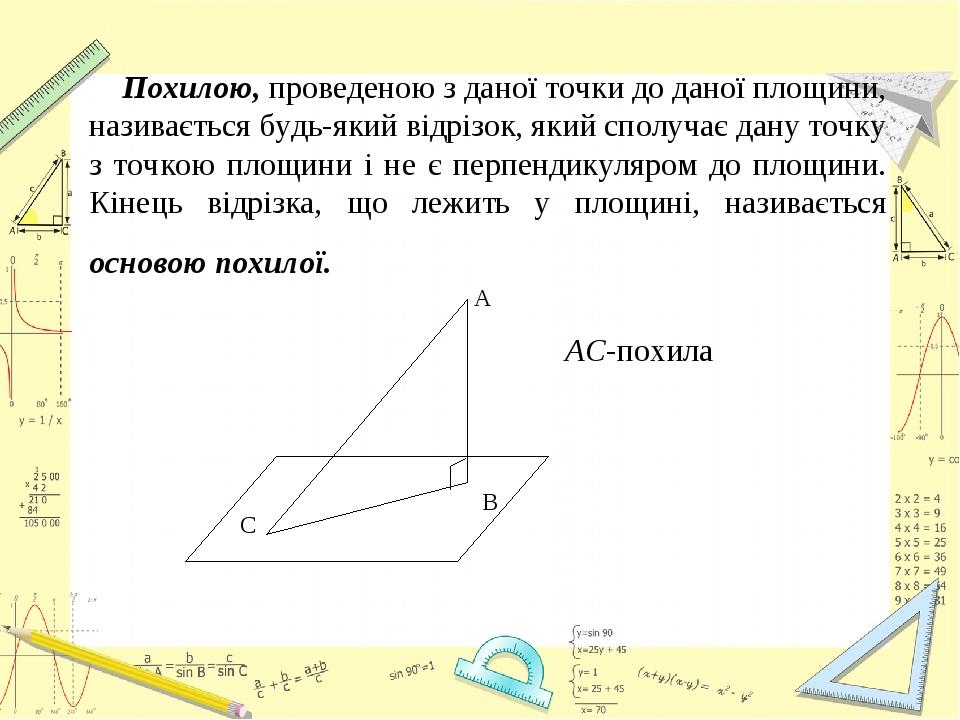 Похилою, проведеною з даної точки до даної площини, називається будь-який відрізок, який сполучає дану точку з точкою площини і не є перпендикуляро...