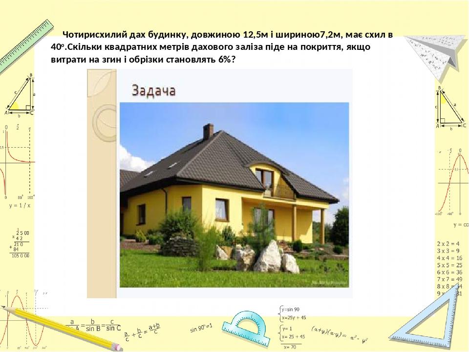 Чотирисхилий дах будинку, довжиною 12,5м і шириною7,2м, має схил в 40о.Скільки квадратних метрів дахового заліза піде на покриття, якщо витрати на ...