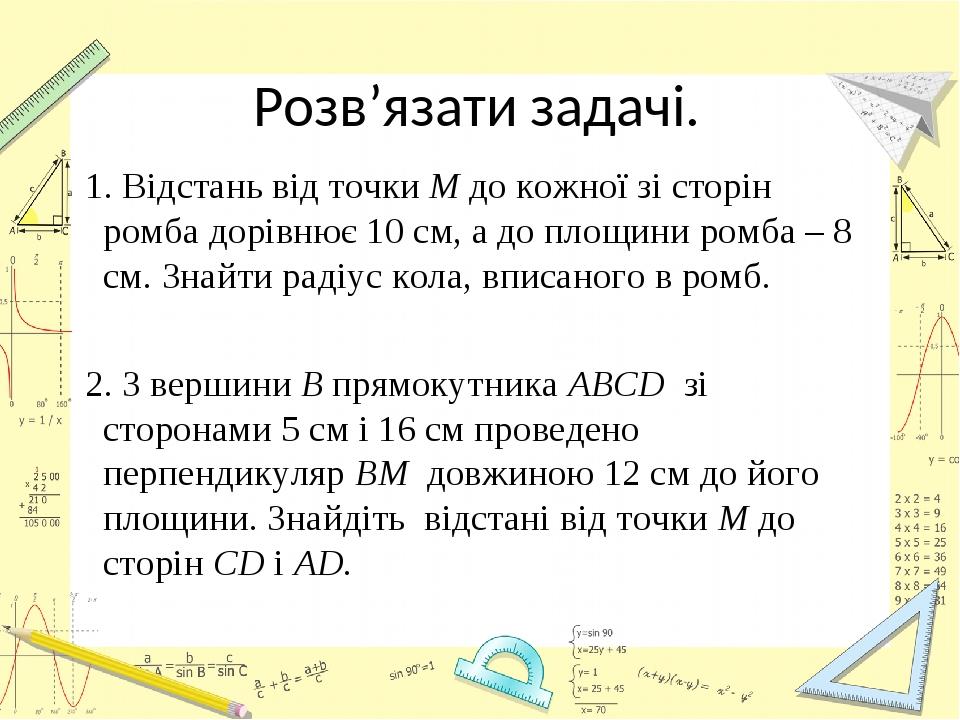 Розв'язати задачі. 1. Відстань від точки М до кожної зі сторін ромба дорівнює 10 см, а до площини ромба – 8 см. Знайти радіус кола, вписаного в ром...