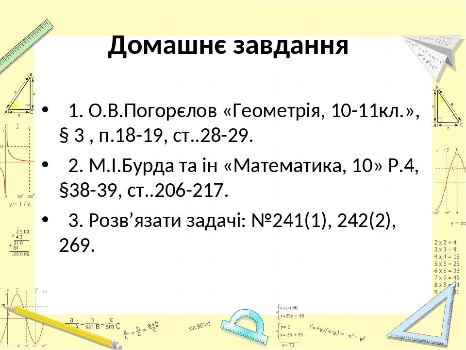 Домашнє завдання 1. О.В.Погорєлов «Геометрія, 10-11кл.», § 3 , п.18-19, ст..28-29. 2. М.І.Бурда та ін «Математика, 10» Р.4, §38-39, ст..206-217. 3....