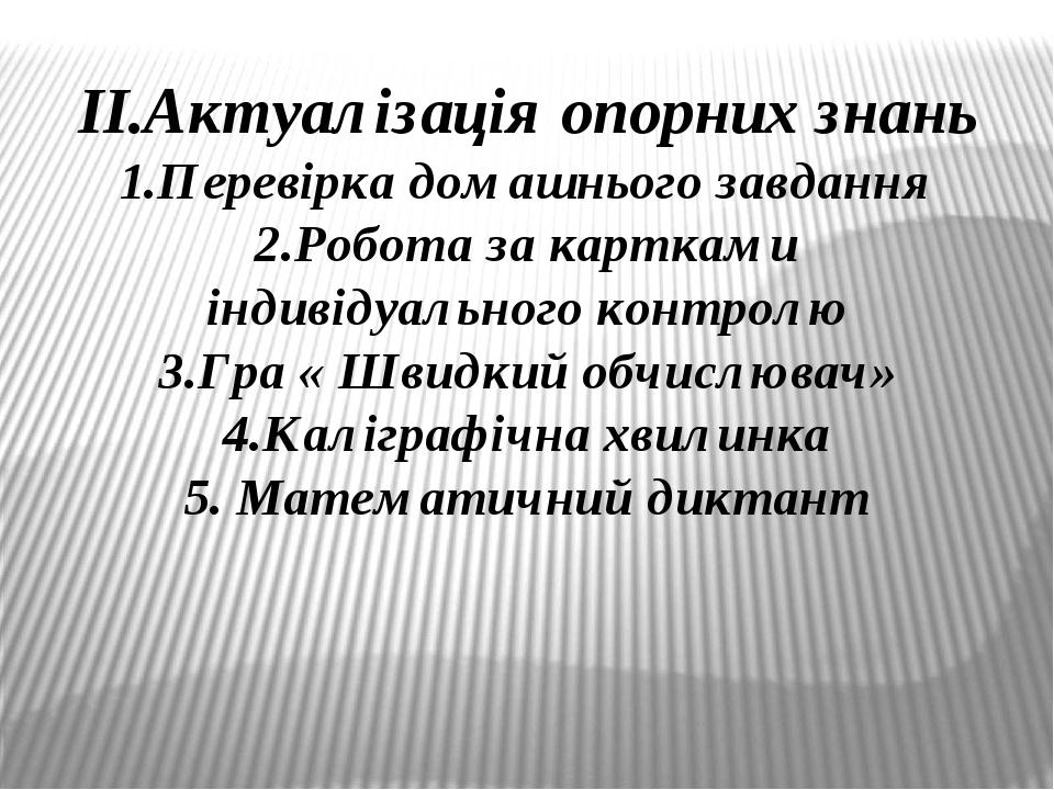 ІІ.Актуалізація опорних знань 1.Перевірка домашнього завдання 2.Робота за картками індивідуального контролю 3.Гра « Швидкий обчислювач» 4.Каліграфі...