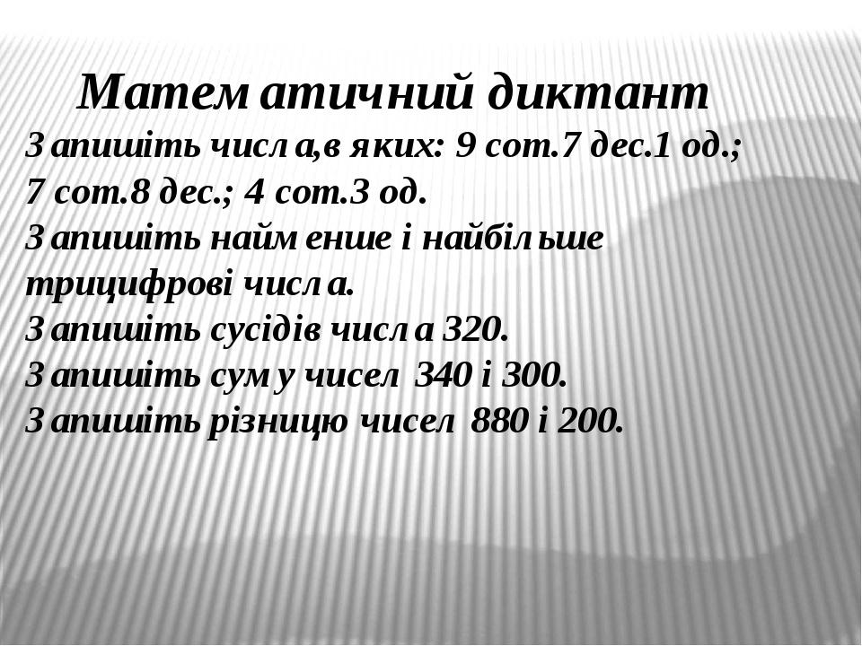 Математичний диктант Запишіть числа,в яких: 9 сот.7 дес.1 од.; 7 сот.8 дес.; 4 сот.3 од. Запишіть найменше і найбільше трицифрові числа. Запишіть с...