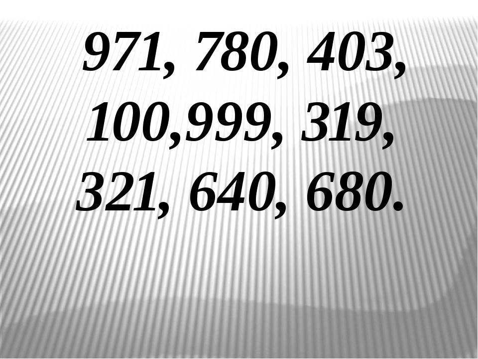 971, 780, 403, 100,999, 319, 321, 640, 680.