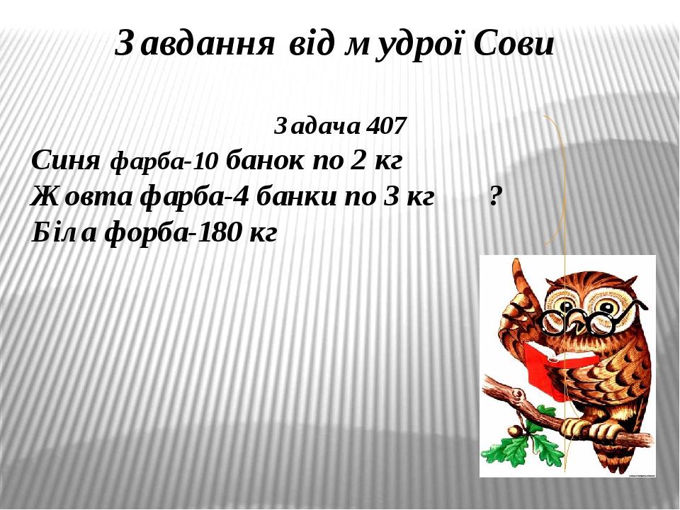 Завдання від мудрої Сови Задача 407 Синя фарба-10 банок по 2 кг Жовта фарба-4 банки по 3 кг ? Біла форба-180 кг