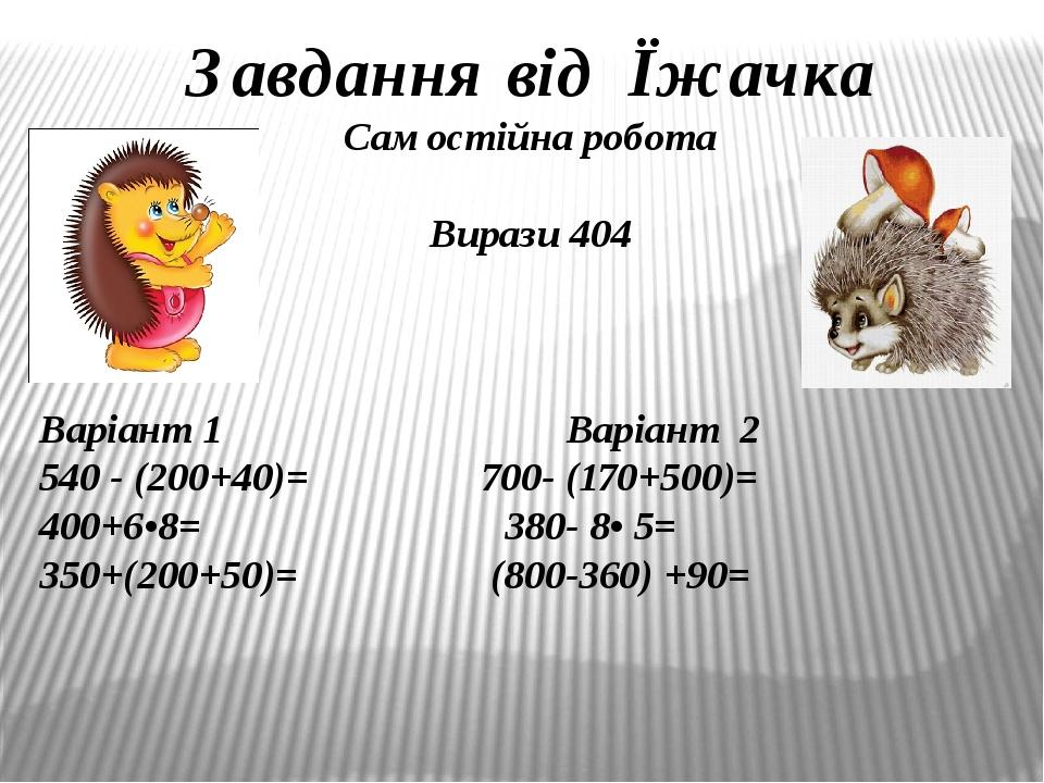 Завдання від Їжачка Самостійна робота Вирази 404 Варіант 1 Варіант 2 540 - (200+40)= 700- (170+500)= 400+6•8= 380- 8• 5= 350+(200+50)= (800-360) +90=