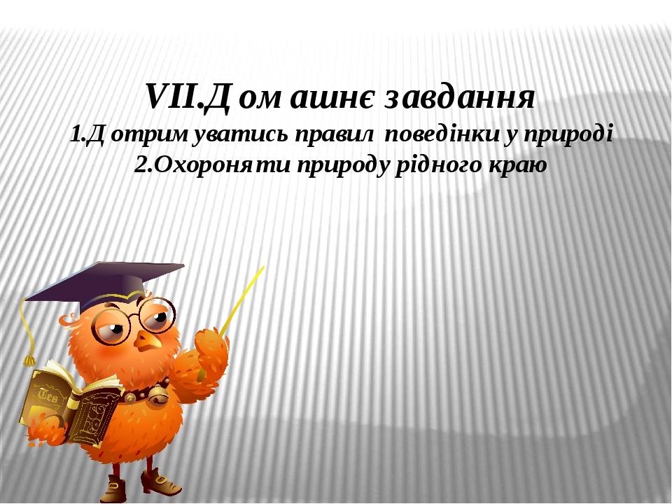 VІІ.Домашнє завдання 1.Дотримуватись правил поведінки у природі 2.Охороняти природу рідного краю