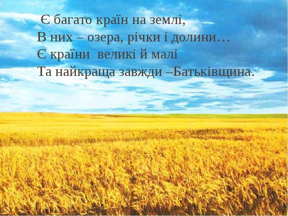 Є багато країн на землі, В них – озера, річки і долини… Є країни великі й малі Та найкраща завжди –Батьківщина.