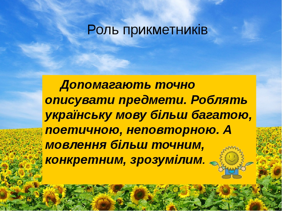 Роль прикметників Допомагають точно описувати предмети. Роблять українську мову більш багатою, поетичною, неповторною. А мовлення більш точним, кон...