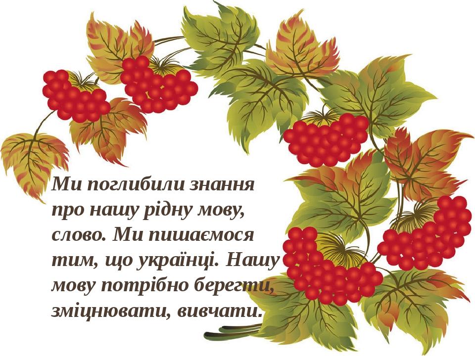 Ми поглибили знання про нашу рідну мову, слово. Ми пишаємося тим, що українці. Нашу мову потрібно берегти, зміцнювати, вивчати.