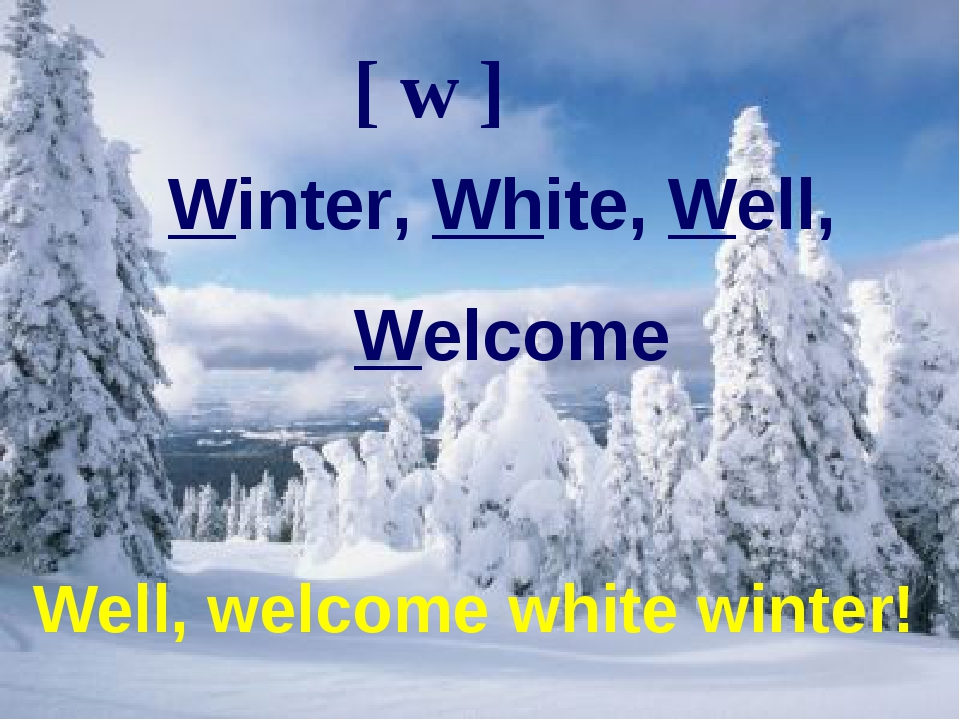 Well, welcome white winter! [ w ] Winter, White, Well, Welcome Well, welcome white winter!